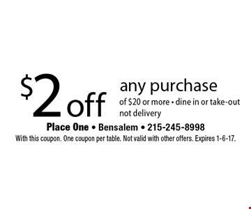 $2 off any purchase of $20 or more - dine in or take-outnot delivery. With this coupon. One coupon per table. Not valid with other offers. Expires 1-6-17.
