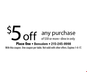 $5 off any purchase of $50 or more - dine in only. With this coupon. One coupon per table. Not valid with other offers. Expires 1-6-17.