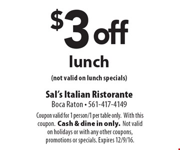 $3 off lunch (not valid on lunch specials). Coupon valid for 1 person/1 per table only. With this coupon. Cash & dine in only. Not valid on holidays or with any other coupons, promotions or specials. Expires 12/9/16.