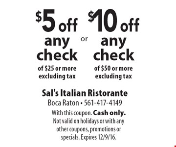 $10 off any check of $50 or more. excluding tax. $5 off any check of $25 or more. excluding tax. With this coupon. Cash only. Not valid on holidays or with any other coupons, promotions or specials. Expires 12/9/16.