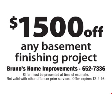 $1500 off any basement finishing project. Offer must be presented at time of estimate. Not valid with other offers or prior services. Offer expires 12-2-16.