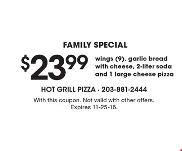 FAMILY SPECIAL. $23.99 wings (9), garlic bread with cheese, 2-liter soda and 1 large cheese pizza. With this coupon. Not valid with other offers. Expires 11-25-16.