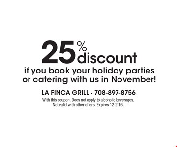 25% discount if you book your holiday parties or catering with us in November! With this coupon. Does not apply to alcoholic beverages. Not valid with other offers. Expires 12-2-16.