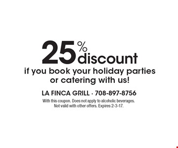 25% discount if you book your holiday parties or catering with us! With this coupon. Does not apply to alcoholic beverages. Not valid with other offers. Expires 2-3-17.
