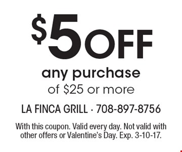 $5 Off any purchase of $25 or more. With this coupon. Valid every day. Not valid with other offers or Valentine's Day. Exp. 3-10-17.