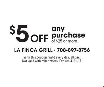 $5 off any purchase of $25 or more. With this coupon. Valid every day, all day. Not valid with other offers. Expires 4-21-17.