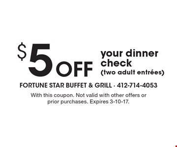 $5 off your dinner check (two adult entrees). With this coupon. Not valid with other offers or prior purchases. Expires 3-10-17.