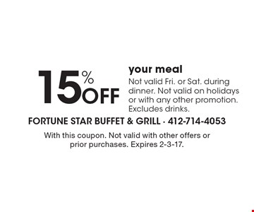 15% Off your meal. Not valid Fri. or Sat. during dinner. Not valid on holidays or with any other promotion. Excludes drinks. With this coupon. Not valid with other offers or prior purchases. Expires 2-3-17.