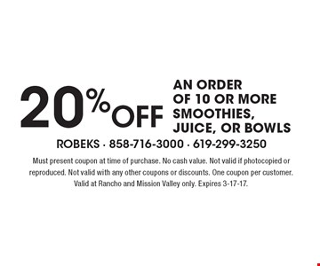 20% OFF an order of 10 or more smoothies, juice, or bowls. Must present coupon at time of purchase. No cash value. Not valid if photocopied or reproduced. Not valid with any other coupons or discounts. One coupon per customer. Valid at Rancho and Mission Valley only. Expires 3-17-17.