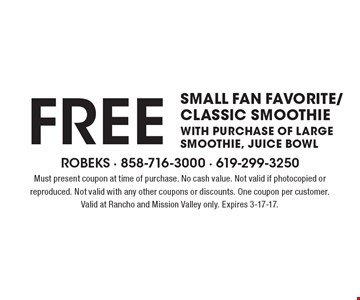 FREE small fan favorite/classic smoothie with purchase of large smoothie, juice bowl. Must present coupon at time of purchase. No cash value. Not valid if photocopied or reproduced. Not valid with any other coupons or discounts. One coupon per customer. Valid at Rancho and Mission Valley only. Expires 3-17-17.