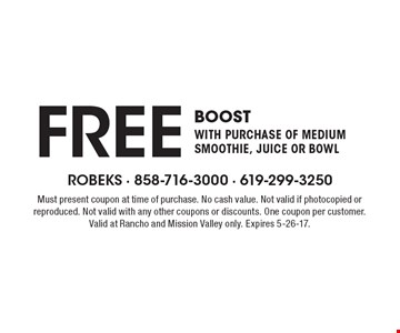 FREE boost with purchase of medium smoothie, juice or bowl. Must present coupon at time of purchase. No cash value. Not valid if photocopied or reproduced. Not valid with any other coupons or discounts. One coupon per customer. Valid at Rancho and Mission Valley only. Expires 5-26-17.