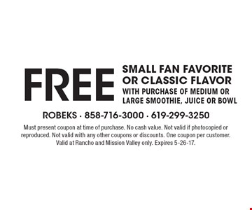 FREE small fan favorite or classic flavor with purchase of medium or large smoothie, juice or bowl. Must present coupon at time of purchase. No cash value. Not valid if photocopied or reproduced. Not valid with any other coupons or discounts. One coupon per customer. Valid at Rancho and Mission Valley only. Expires 5-26-17.
