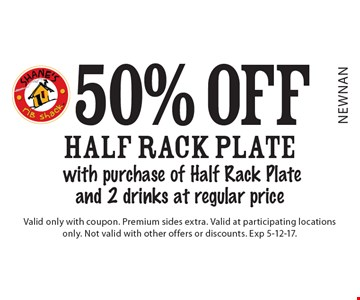50% off half rack plate with purchase of Half Rack Plate and 2 drinks at regular price. Valid only with coupon. Premium sides extra. Valid at participating locations only. Not valid with other offers or discounts. Exp 5-12-17.