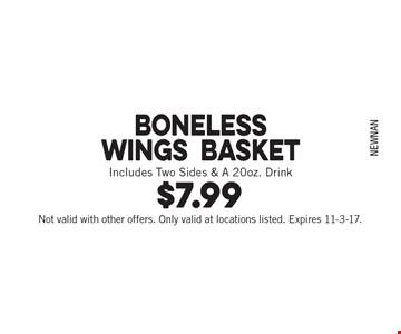 $7.99 Boneless Wings Basket Includes Two Sides & A 20oz. Drink. Not valid with other offers. Only valid at locations listed. Expires 11-3-17.