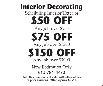 Interior Decorating. Scheduling Interior/Exterior. $50 OFF Any job over $750. $75 OFF Any job over $1500. $150 OFF Any job over $3000. New Estimates Only. With this coupon. Not valid with other offers or prior services. Offer expires 1-6-17.