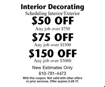 Interior DecoratingScheduling Interior/Exterior $50 OFF Any job over $750. $75 OFF Any job over $1500. $150 OFF Any job over $3000. . New Estimates Only. With this coupon. Not valid with other offers or prior services. Offer expires 2-28-17.
