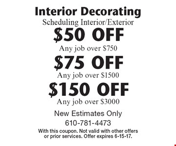 Interior DecoratingScheduling Interior/Exterior $50 OFF Any job over $750. $75 OFF Any job over $1500. $150 OFF Any job over $3000. . New Estimates Only. With this coupon. Not valid with other offers or prior services. Offer expires 6-15-17.
