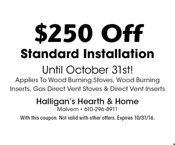 $250 Off Standard Installation Until October 31st! Applies To Wood Burning Stoves, Wood Burning Inserts, Gas Direct Vent Stoves & Direct Vent Inserts. With this coupon. Not valid with other offers. Expires 3/17/17.