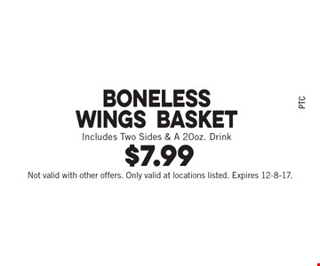 $7.99 Boneless Wings. Basket Includes Two Sides & A 20oz. Drink. Not valid with other offers. Only valid at locations listed. Expires 12-8-17.