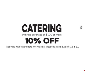 10% off Catering with the purchase of $100 or more. Not valid with other offers. Only valid at locations listed. Expires 12-8-17.