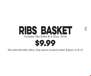 $9.99 Ribs basket. Includes Two Sides & A 20oz. Drink. Not valid with other offers. Only valid at locations listed. Expires 12-8-17.