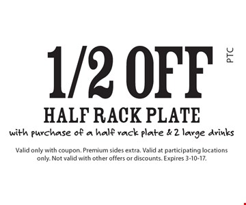 1/2 off half rack plate with purchase of a half rack plate & 2 large drinks. Valid only with coupon. Premium sides extra. Valid at participating locations only. Not valid with other offers or discounts. Expires 3-10-17.