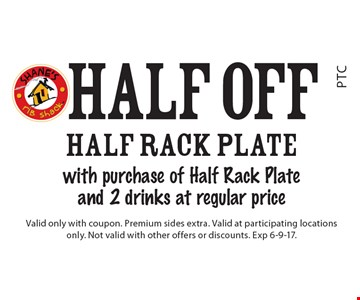 Half Off half rack plate with purchase of Half Rack Plate and 2 drinks at regular price. Valid only with coupon. Premium sides extra. Valid at participating locations only. Not valid with other offers or discounts. Exp 6-9-17.