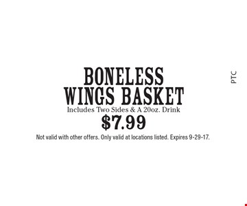 Boneless Wings Basket $7.99. Includes Two Sides & A 20oz. Drink. Not valid with other offers. Only valid at locations listed. Expires 9-29-17.