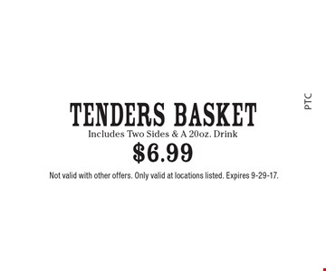 Tenders Basket $6.99. Includes Two Sides & A 20oz. Drink. Not valid with other offers. Only valid at locations listed. Expires 9-29-17.
