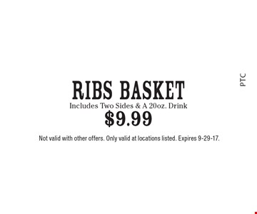 Ribs Basket $9.99. Includes Two Sides & A 20oz. Drink. Not valid with other offers. Only valid at locations listed. Expires 9-29-17.