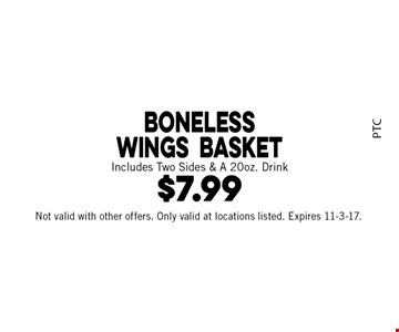 $7.99 Boneless Wings Basket. Includes Two Sides & A 20 oz. Drink. Not valid with other offers. Only valid at locations listed. Expires 11-3-17.
