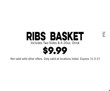 $9.99 Ribs basket. Includes Two Sides & A 20 oz. Drink. Not valid with other offers. Only valid at locations listed. Expires 11-3-17.
