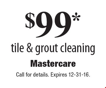 $99* tile & grout cleaning. Call for details. Expires 12-31-16.