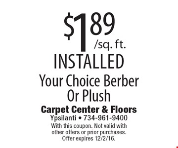 $1.89/sq. ft.Your Choice Berber Or Plush installed. With this coupon. Not valid with other offers or prior purchases. Offer expires 12/2/16.