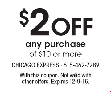$2 off any purchase of $10 or more. With this coupon. Not valid withother offers. Expires 12-9-16.