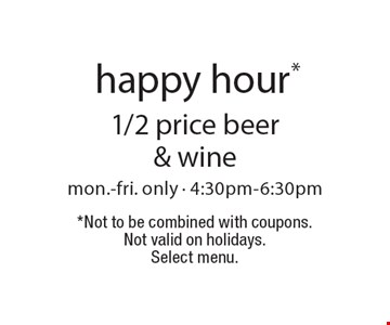 Happy hour* 1/2 price beer & wine mon.-fri. only - 4:30pm-6:30pm. *Not to be combined with coupons. Not valid on holidays. Select menu.