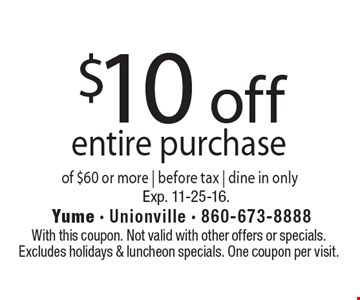 $10 off entire purchase of $60 or more. Before tax. Dine in only. With this coupon. Not valid with other offers or specials.Excludes holidays & luncheon specials. One coupon per visit. Exp. 11-25-16.