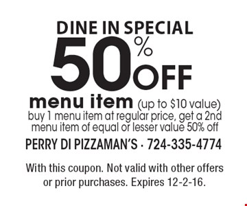 DINE IN SPECIAL - 50% Off menu item (up to $10 value). Buy 1 menu item at regular price, get a 2nd menu item of equal or lesser value 50% off. With this coupon. Not valid with other offers or prior purchases. Expires 12-2-16.