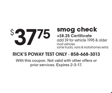 $37.75 smog check + $8.25 certificate. Add $9 for vehicle 1995 & older. Most vehicles. Some trucks, vans & motorhomes extra. With this coupon. Not valid with other offers or prior services. Expires 2-3-17.