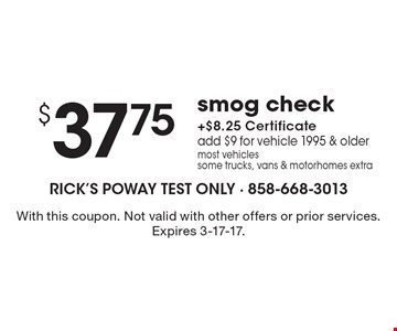 $37.75 smog check + $8.25 certificate. Add $9 for vehicle 1995 & older most vehicles. Some trucks, vans & motorhomes extra. With this coupon. Not valid with other offers or prior services. Expires 3-17-17.