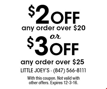 $2 Off$3 Offany order over $20any order over $25 . With this coupon. Not valid with other offers. Expires 12-3-16.