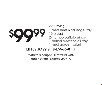 $99.99 (for 12-15) 1 med beef & sausage tray, 10 bread, 24 jumbo buffalo wings, 1 baked mostaccioli tray, 1 med garden salad. With this coupon. Not valid with other offers. Expires 2/3/17.