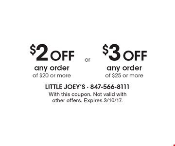 $2 Off any order of $20 or more. $3 Off any order of $25 or more. With this coupon. Not valid with other offers. Expires 3/10/17.