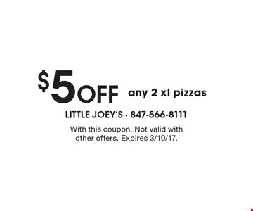 $5 Off any 2 xl pizzas. With this coupon. Not valid with other offers. Expires 3/10/17.