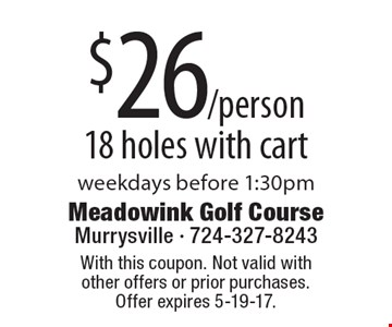 $26/person 18 holes with cart weekdays before 1:30pm. With this coupon. Not valid with other offers or prior purchases. Offer expires 5-19-17.
