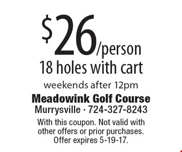 $26/person 18 holes with cart weekends after 12pm. With this coupon. Not valid with other offers or prior purchases. Offer expires 5-19-17.