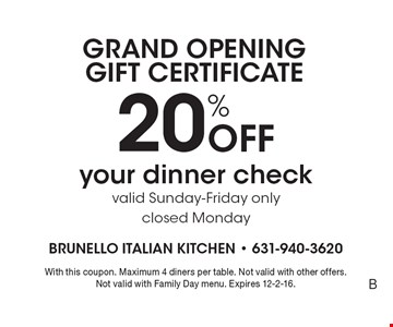 GRAND OPENING GIFT CERTIFICATE. 20% Off your dinner check. Valid Sunday-Friday only. Closed Monday. With this coupon. Maximum 4 diners per table. Not valid with other offers.Not valid with Family Day menu. Expires 12-2-16.B