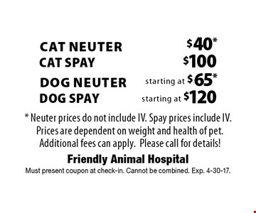 Dog Spay starting at $120. Dog Neuter starting at $65. $100 Cat Spay. $40 Cat Neuter. * Neuter prices do not include IV. Spay prices include IV. Prices are dependent on weight and health of pet. Additional fees can apply. Please call for details! Must present coupon at check-in. Cannot be combined. Exp. 4-30-17.