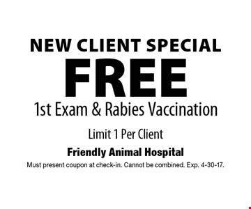 New Client SpecialFREE 1st Exam & Rabies Vaccination Limit 1 Per Client. Must present coupon at check-in. Cannot be combined. Exp. 4-30-17.