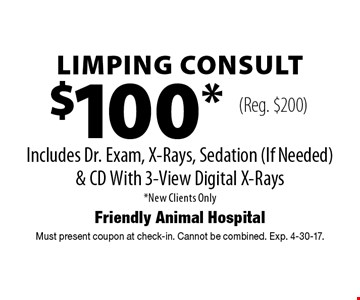$100* Limping Consult Includes Dr. Exam, X-Rays, Sedation (If Needed) & CD With 3-View Digital X-Rays *New Clients Only (Reg. $200) . Must present coupon at check-in. Cannot be combined. Exp. 4-30-17.